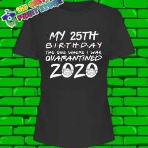 25th Birthday Friends Quarantine t shirt ANY Number 2020 Covid 19 Corona Virus Women 6